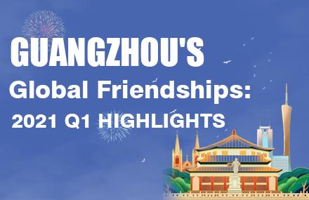 Guangzhou's Global Friendships: 2021 Q1 Highlights