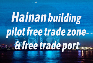 Hainan building pilot free trade zone and free trade port