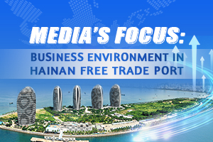 Media's focus: Business environment in Hainan Free Trade Port